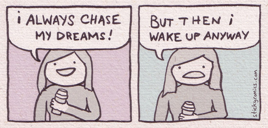 I always chase my dreams. You can tell this is me in the drawing because I'm waving a cup of coffee wildly.