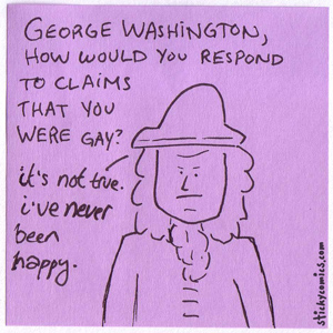 George Washington was gay? It's not true. I've never been happy.