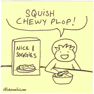 Soggy: squish chewie plop ... nice & soggies cereal!