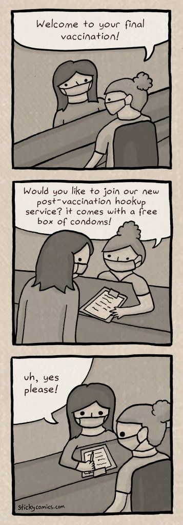 Nurse, to patient: Welcome to your final vaccination! Would you like to join our new post-vaccination service? It comes with a free box of condoms?  Patient: Uh, yes please!