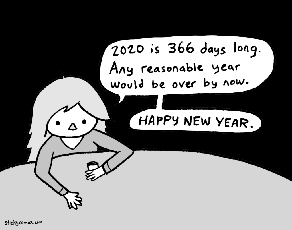 2020 is 366 days long. Any reasonable year would be over by now. Happy New Year.