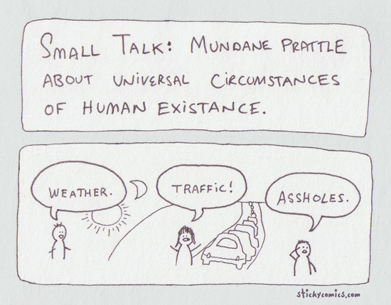 small talk - mundane prattle about the universal circumstances of human existance: weather, trafic, assholes